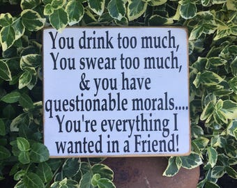 You Drink too much, Best friend sign, Funny Friend Sign, Gift for Friend, Forever Friend Sign, Friendship Sign, Squad Goals