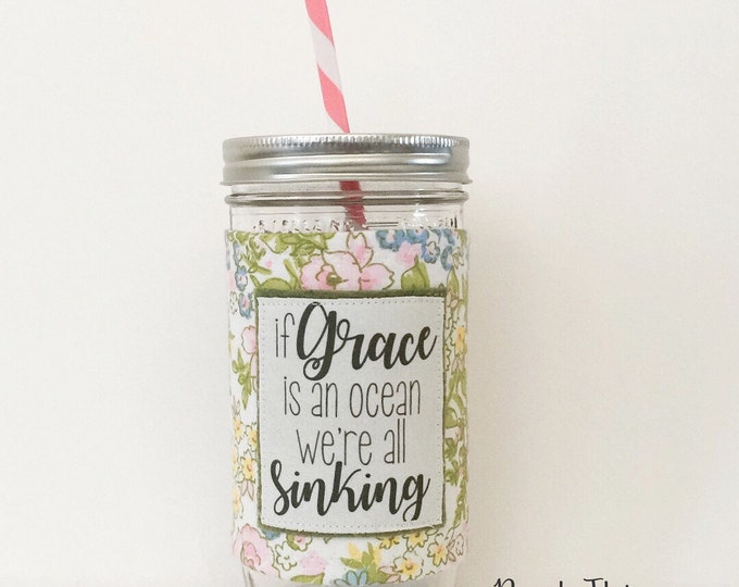 If Grace Is An Ocean - Mason Jar Tumbler 24oz -BPA free straw - personalized
