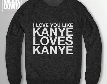 I Love You Like Kanye Loves Kanye sweatshirt // funny sweatshirt / sarcasm jumper / Kanye West / Life of Pablo / love you like / Yeezus