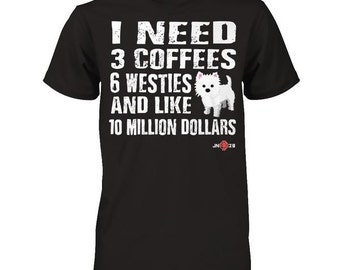 Funny Westie Shirt | I need 6 Westies... | A Perfect Westie Gift Idea