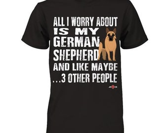 German Shepherd apparel | All I worry about is my GSD | Funny GSD Tee