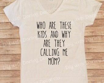 Who Are These Kids and Why Are They Calling Me Mom Iron on Decal DIY Tee Shirt Do It Yourself Decal T Hoodie Sweatshirt Tank Top Pull Over