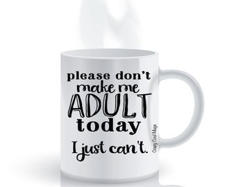 Please Don't Make Me Adult Today I Just Can't Funny Coffee Mug
