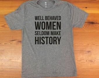 Well Behaved Women Seldom Make History triblend tshirt