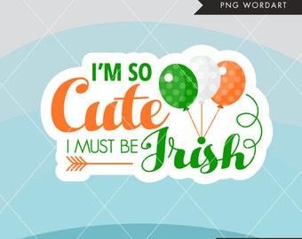 St. Patrick's Day Word Art. Irish lettering, I'm so cute, I must be Irish clipart, monogram, embroidery, scrapbook, apparel, stickers