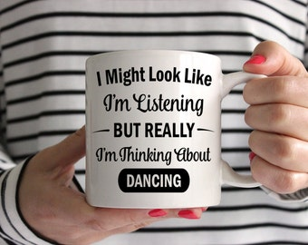 I Might Look Like I'm Listening But Really I'm Thinking About Dancing Mug