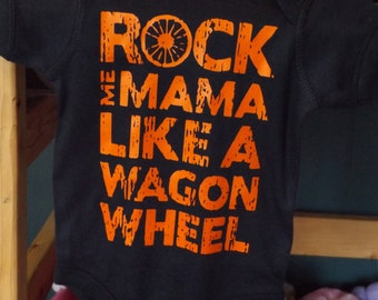 Rock Me Mama Like a Wagon Wheel Creeper or T-shirt - Infant Toddler Youth Adult Sizes Available