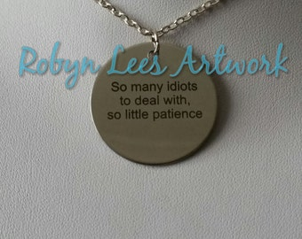 So Many Idiots To Deal With, So Little Patience Engraved Stainless Steel Disc Necklace on Silver Crossed Chain or Black Faux Suede Cord