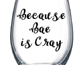 Because Bae is Cray Wine Glass, Funny Wine Glass, Stemless Wine Glass, Gift for Her, Girlfriend Gift, Wife Gift