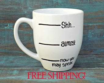 Funny Coffee Mug, Shh Coffee Mug, FREE SHIPPING, Coffee Lover, Shh Almost Now You May Speak, Large Mug