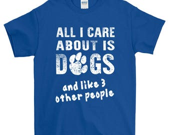 All I Care About Is Dogs T-shirt Funny Dog Animal Care T-Shirt For Men Women Funny Gift Screen Printed Dogs Tee Mens Ladies Womens Tees