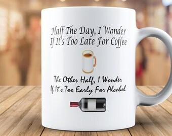 half the day, i wonder if its too late for coffee, the other half, i wonder if its too early for alcohol, coffee mug, funny mug, humor mug