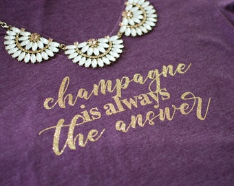 Champagne is Always the Answer, Drink champagne, Wine tshirt, drink wine tshirt, wine shirt, champagne lovers, wine bachelorette shirts