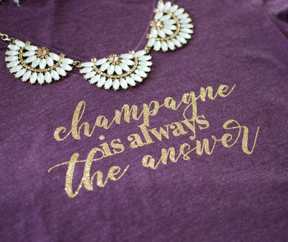 Champagne is Always the Answer, Drink champagne, Wine tshirt, drink wine tshirt, wine shirt, wine lovers, champagne lovers, Christmas gift