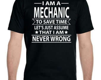 I Am A Mechanic To Save Time Let's Just Assume That I'm Never Wrong - Unisex T-Shirt - Mechanic Shirt - Mechanic Gift