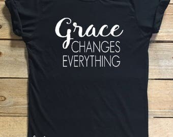 Grace changes everything, Grace, T-shirt, women's shirt, motivational shirt, gift idea, inspirational shirt, Grace Shirt