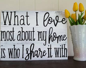 White Distressed What I love most about my home is who I share it with wood sign