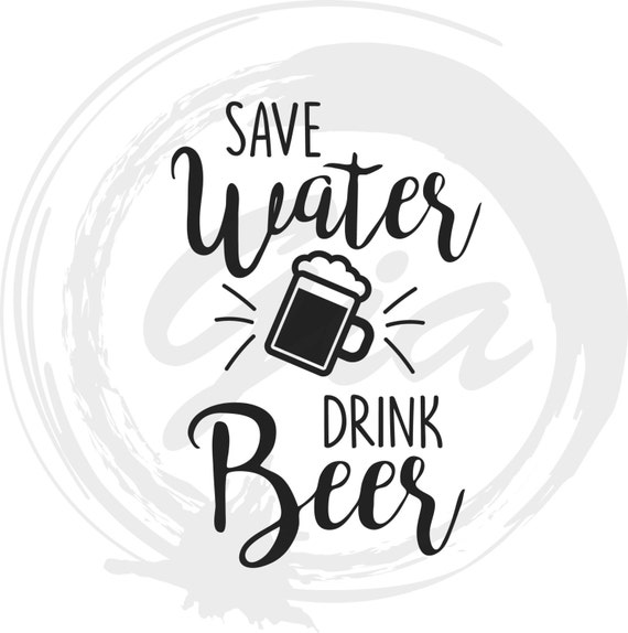 Save Water Drink Beer Svg Drink Svg Beer Svg Ready To Cut