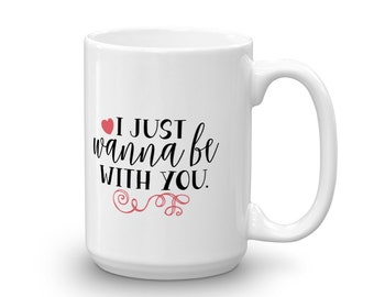 I Just Wanna Be With You, Valentines Day Mug, Valentines Day, Love Coffee Mug, Couples Mug, Couples Gift, Valentine Mug, I Love You Mug