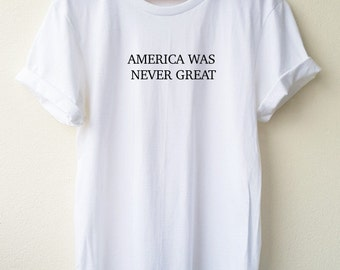 America Was Never Great Embroidery T Shirt ... quote tee Embroidery  Shirt  Unisex shirt  S M L Tumblr Pinterest