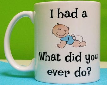 I Had  A Baby What Did You Ever Do Mug