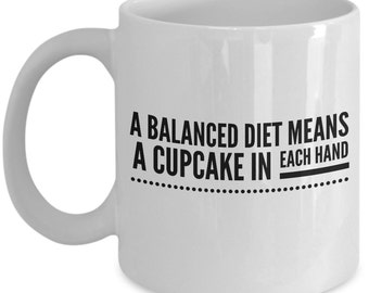 Funny dieting coffee mug - A balanced diet means a cupcake in each hand - sarcastic coffee mug - Unique gift mug for him, her,men, women