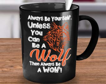 Wolf Coffee Mug- Funny wolf coffee mug- wolf coffee cup- Always Be A Wolf! Mug-gift ideas