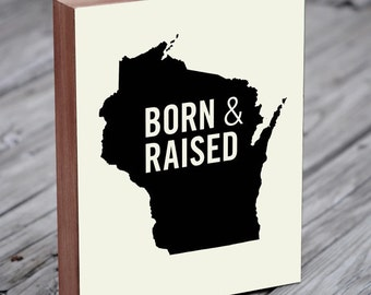 Wisconsin Gifts - Wisconsin Home - Born and Raised - Wisconsin Home Sign - Wisconsin Wall Art - Wisconsin Art - Wood Block Art Print