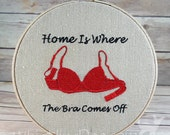 Home Is Where The Bra Comes Off Embroidered Hoop Art