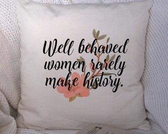 "Pillow Cover ""well behaved women rarely make history"" 18x18inch white or cream faux linen - home textiles - fiber arts - strong women"