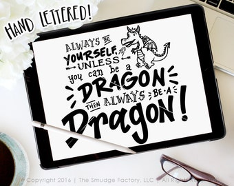 Dragon SVG Cut File, Be Yourself, Unless You Can Be A Dragon, Then Always Be A Dragon, Hand Lettered, Silhouette, Cricut, Dragon Quote