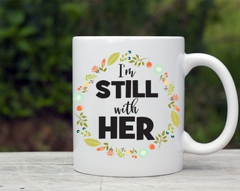 I'm Still With Her Mug, Hillary Clinton Mug, Political Coffee Mug, Anti-Trump, Democrat Novelty Mug, Election 2016