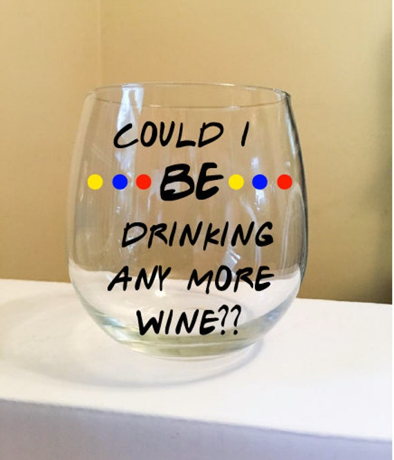 Could I BE Drinking Anymore Wine? Stemless Wine Glass {F.R.I.E.N.D.S.}
