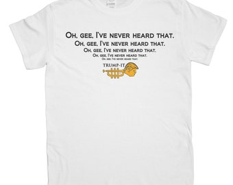 """Men's """"Oh, Gee I've Never Heard That"""" Exclusive Trump-It Series Parody T-Shirt"""
