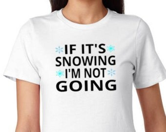 If It's Snowing I'm Not Going ladies t-shirt