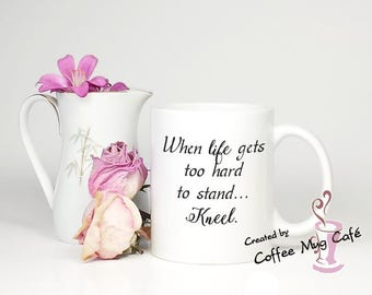 When life gets too hard to stand kneel, Inspirational, motivational quote, prayer, religious, Mother's Day Gift, coffee mug