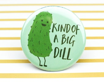 Kind Of A Big Dill Pin Back Button - Funny Pickle Button - Pickle Pun - Funny Fridge Magnet - Pickle Magnet - Funny Button