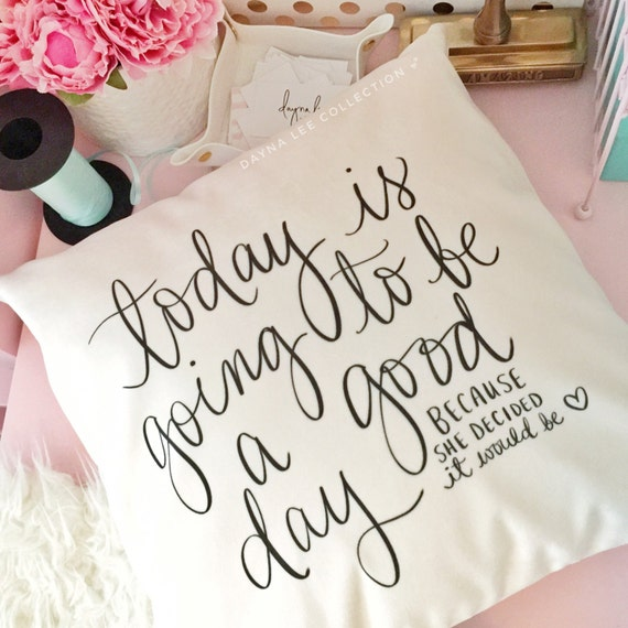 "Today is going to be a good day... because she decided it would be - original inspirational quote  18"" handwritten pillow cover"