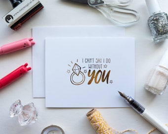 I Cannot Say I DO Without You Gold Foil Card - hand foiled bridal party card