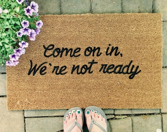 Come On In We're Not Ready, Custom Doormat, Doormats with Funny Sayings, Funny Doormat, Welcome Mat, Doormats, Door Mat, Original Door Mats