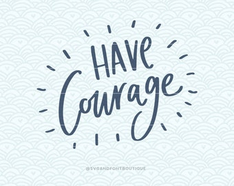 SVG Cuttable Vector - Have Courage - SVG Vector file. Print or Cricut Explore and more. Strength hope quote Motivational.