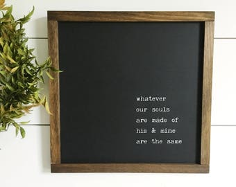 Whatever Our Souls Are Made Of His And Mine Are The Same Handmade Farmhouse Style Wood Sign | Wuthering Heights Emily Bronte