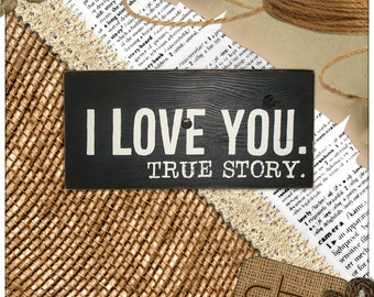 I Love You. True Story. - Wood Sign