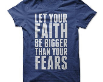 Christian Shirt - Faith T shirt - Let Your Faith Be Bigger Than Your Fears - Christian Tshirt - Religious T shirt - Christian Gifts