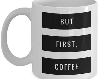 Cool Coffee Mug with coffee quote - But First, Coffee - Unique gift mug for him, her, mom, dad, kids, husband, wife, boyfriend, men, women