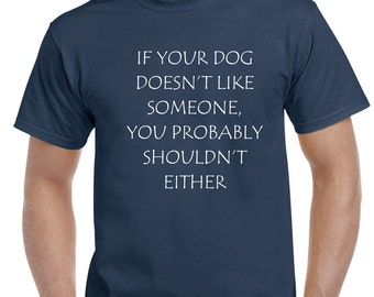 If Your Dog Does Not Like Someone, You Shouldn't Either   tee  FREE SHIPPING