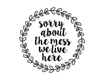 sorry about the mess we live here svg, cricut cameo cutting file, wreath svg, home svg, farmhouse svg, farm svg, country svg, kitchen svg