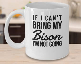 Bison Mug - Buffalo Coffee Cup - Gift For Buffalo - If I Can't Bring My Bison I'm Not Going - Funny Bison Gifts