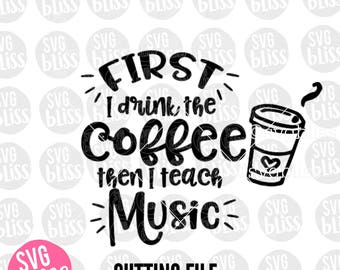 Music Teacher SVG | First I drink the Coffee Then I Teach Music| Cutting File for Cricut or Sihouette| Instant Digital Download| svg eps dxf