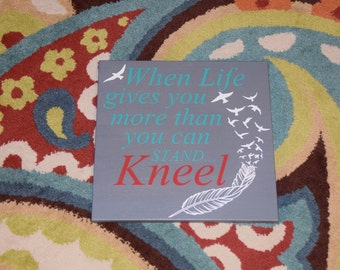 When Life Gives You More Thank You Can Stand... KNEEL. Solid Wood, Hand Painted 1-sided Sign